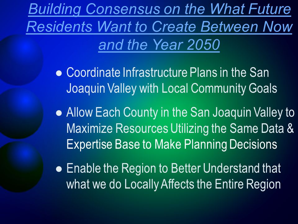Building Consensus on the What Future Residents Want to Create Between Now and the Year 2050 Coordinate Infrastructure Plans in the San Joaquin Valley with Local Community Goals Allow Each County in the San Joaquin Valley to Maximize Resources Utilizing the Same Data & Expertise Base to Make Planning Decisions Enable the Region to Better Understand that what we do Locally Affects the Entire Region
