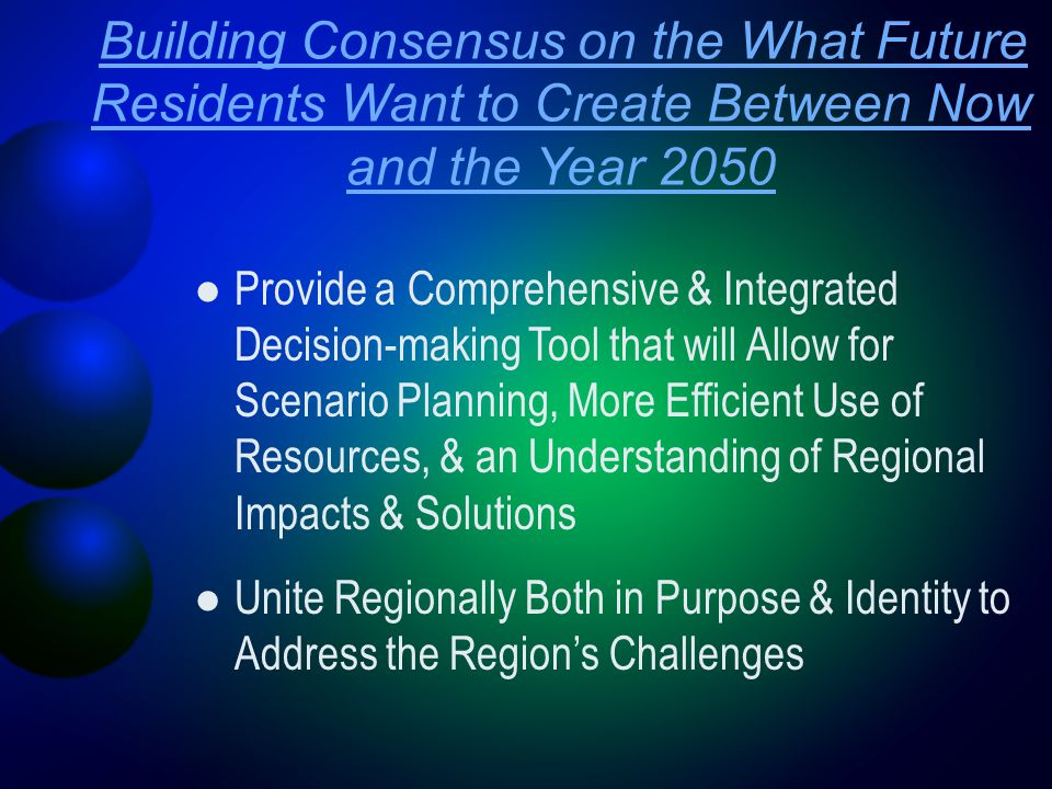 Building Consensus on the What Future Residents Want to Create Between Now and the Year 2050 Provide a Comprehensive & Integrated Decision-making Tool that will Allow for Scenario Planning, More Efficient Use of Resources, & an Understanding of Regional Impacts & Solutions Unite Regionally Both in Purpose & Identity to Address the Region's Challenges