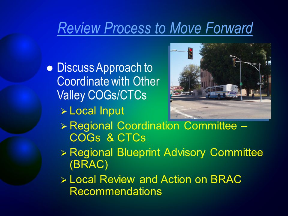 Review Process to Move Forward Discuss Approach to Coordinate with Other Valley COGs/CTCs  Local Input  Regional Coordination Committee – COGs & CTCs  Regional Blueprint Advisory Committee (BRAC)  Local Review and Action on BRAC Recommendations