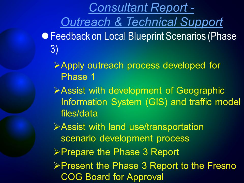 Consultant Report - Outreach & Technical Support Feedback on Local Blueprint Scenarios (Phase 3)  Apply outreach process developed for Phase 1  Assist with development of Geographic Information System (GIS) and traffic model files/data  Assist with land use/transportation scenario development process  Prepare the Phase 3 Report  Present the Phase 3 Report to the Fresno COG Board for Approval