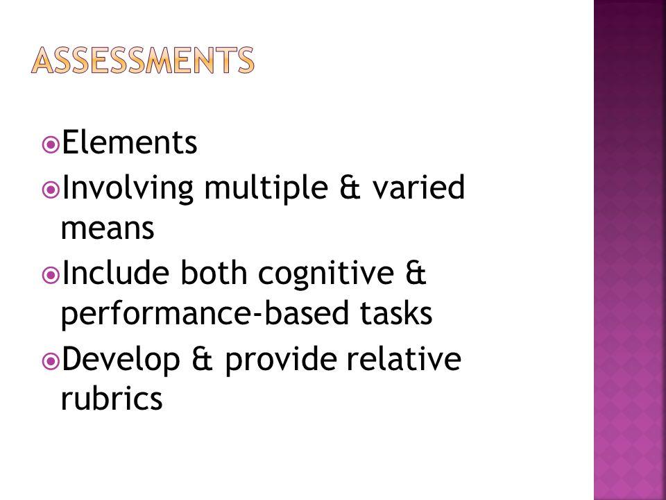  Elements  Involving multiple & varied means  Include both cognitive & performance-based tasks  Develop & provide relative rubrics