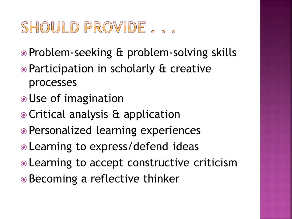 Problem-seeking & problem-solving skills  Participation in scholarly & creative processes  Use of imagination  Critical analysis & application  Personalized learning experiences  Learning to express/defend ideas  Learning to accept constructive criticism  Becoming a reflective thinker