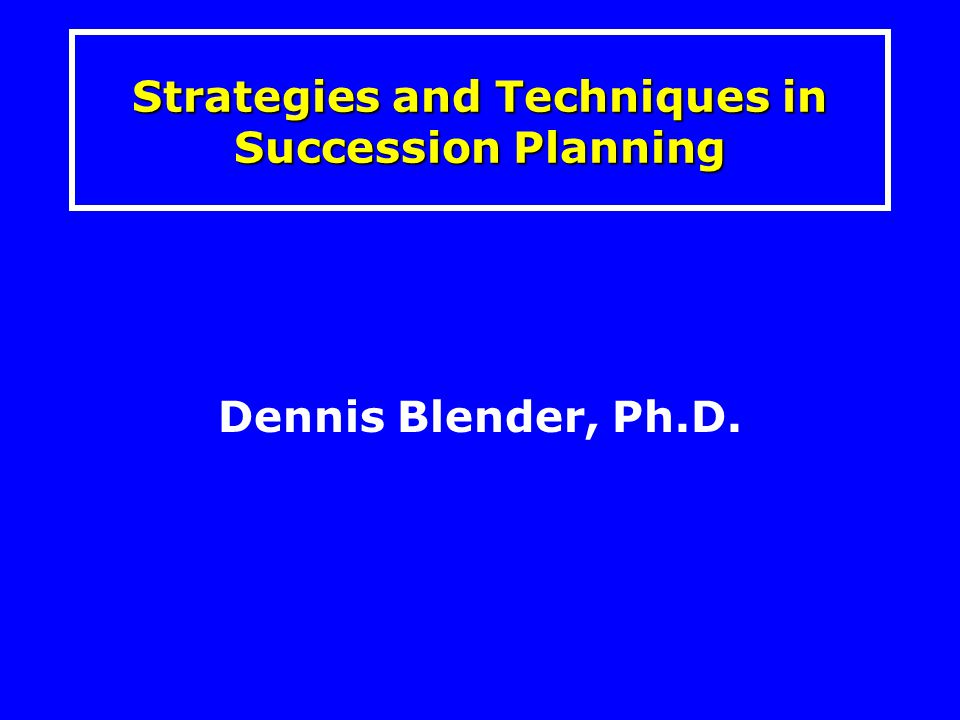Dennis Blender, Ph.D. Strategies and Techniques in Succession Planning