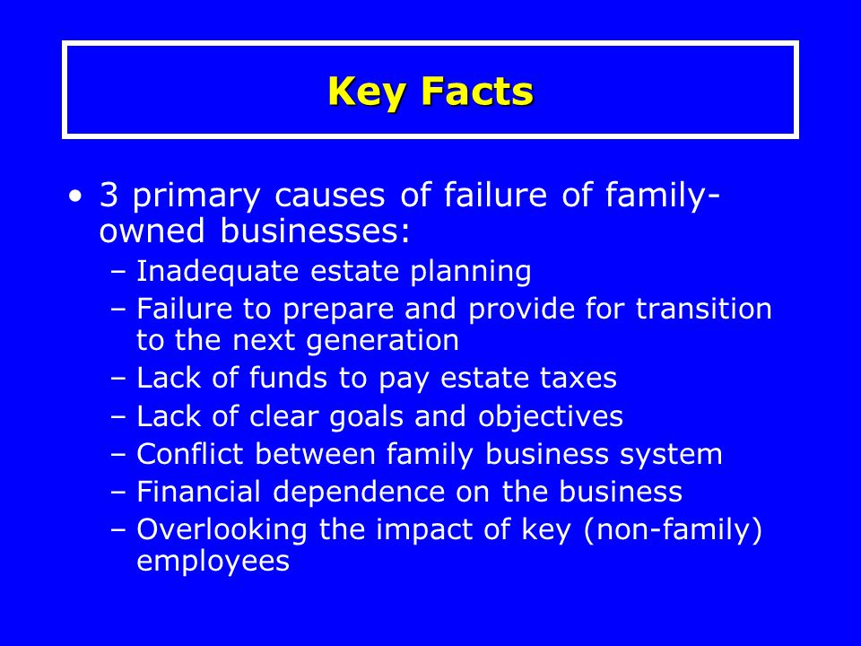 3 primary causes of failure of family- owned businesses: –Inadequate estate planning –Failure to prepare and provide for transition to the next genera