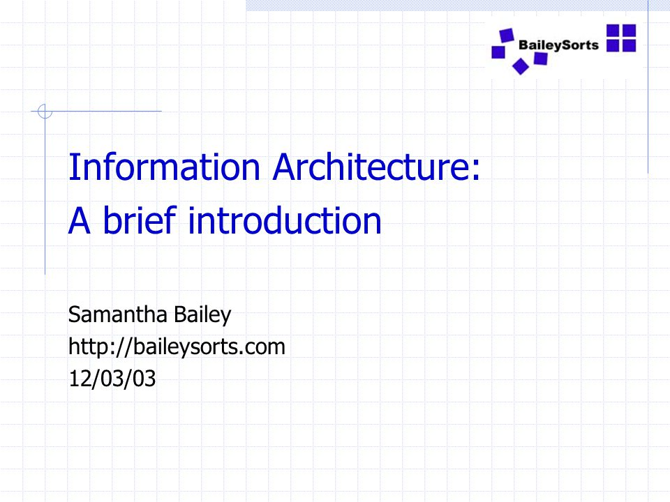 Information Architecture: A brief introduction Samantha Bailey http://baileysorts.com 12/03/03