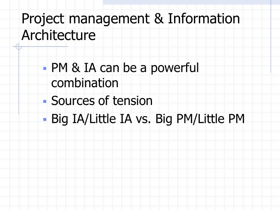 Project management & Information Architecture  PM & IA can be a powerful combination  Sources of tension  Big IA/Little IA vs. Big PM/Little PM