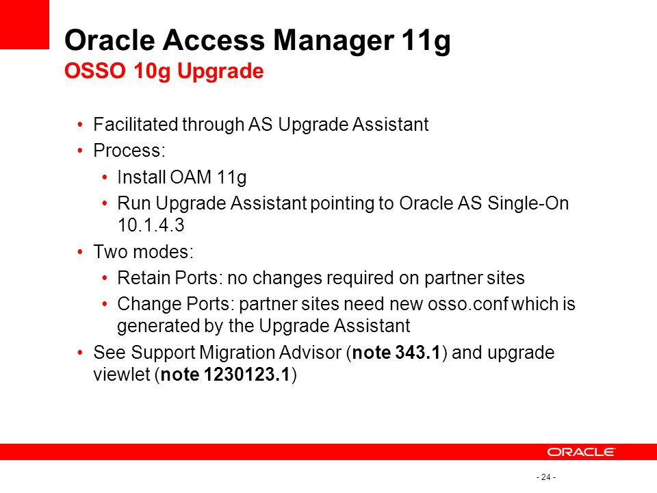 - 24 - Oracle Access Manager 11g OSSO 10g Upgrade Facilitated through AS Upgrade Assistant Process: Install OAM 11g Run Upgrade Assistant pointing to