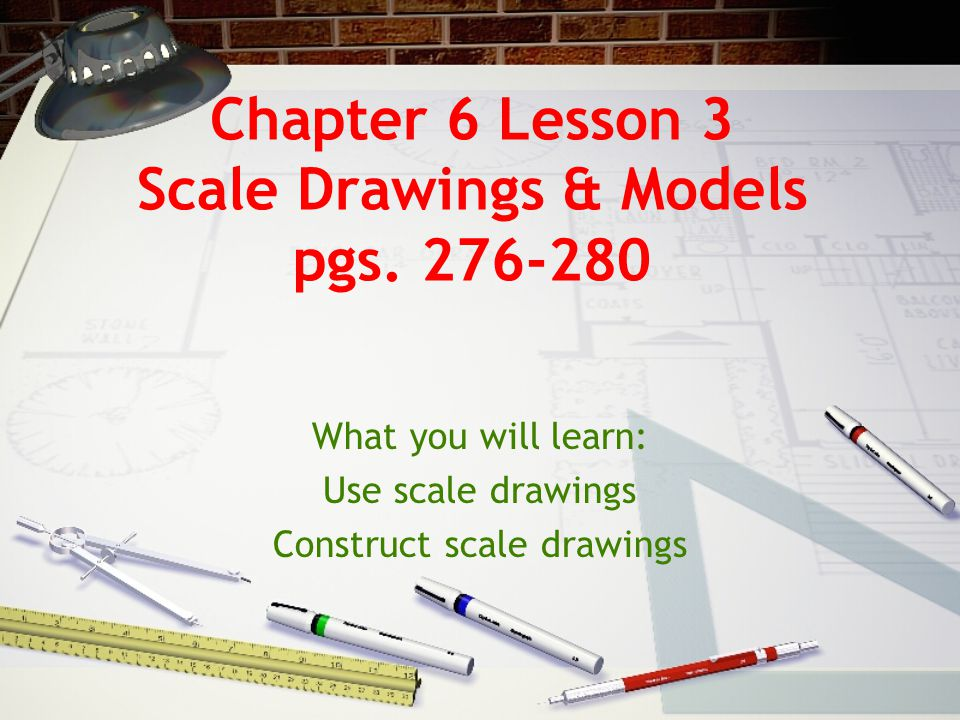 Chapter 6 Lesson 3 Scale Drawings & Models pgs.