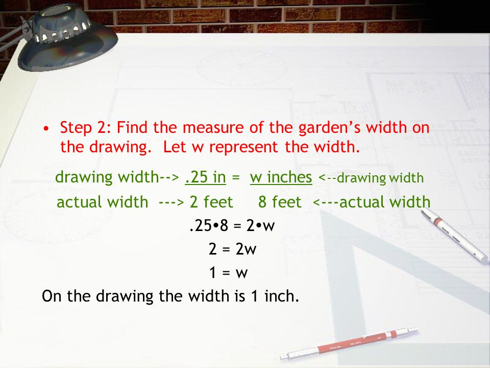 Example 3: Construct a Scale Drawing A garden is 8 feet wide by 16 feet long. Make a scale drawing of the garden that has a scale of 1 in. = 2ft. 4 St