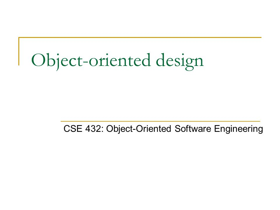 Object-oriented design CSE 432: Object-Oriented Software Engineering