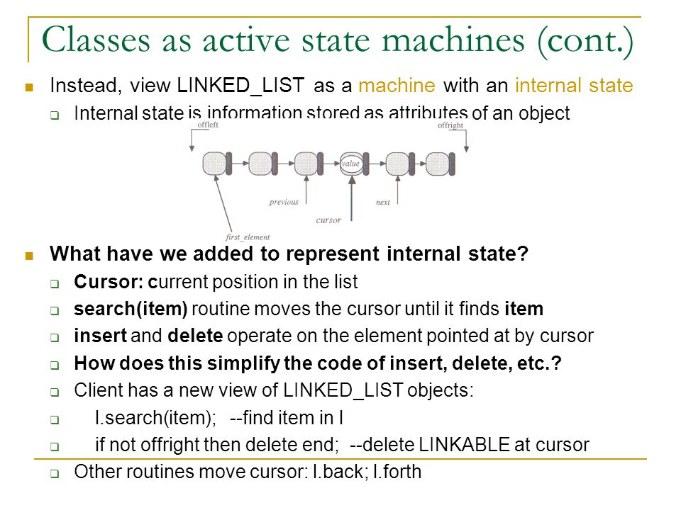Classes as active state machines (cont.) Instead, view LINKED_LIST as a machine with an internal state  Internal state is information stored as attributes of an object What have we added to represent internal state.