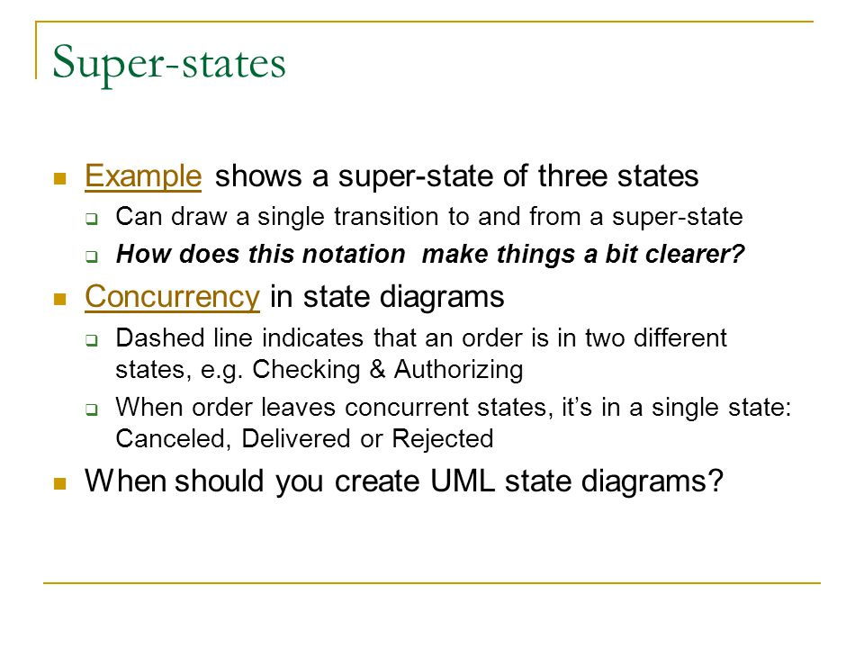 Super-states Example shows a super-state of three states Example  Can draw a single transition to and from a super-state  How does this notation make things a bit clearer.