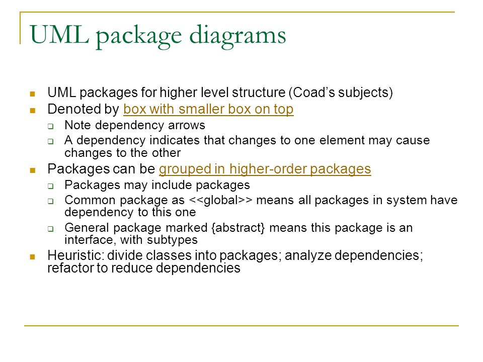 UML package diagrams UML packages for higher level structure (Coad's subjects) Denoted by box with smaller box on topbox with smaller box on top  Note dependency arrows  A dependency indicates that changes to one element may cause changes to the other Packages can be grouped in higher-order packagesgrouped in higher-order packages  Packages may include packages  Common package as > means all packages in system have dependency to this one  General package marked {abstract} means this package is an interface, with subtypes Heuristic: divide classes into packages; analyze dependencies; refactor to reduce dependencies