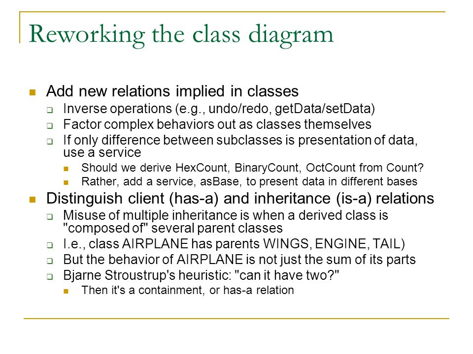 Reworking the class diagram Add new relations implied in classes  Inverse operations (e.g., undo/redo, getData/setData)  Factor complex behaviors out as classes themselves  If only difference between subclasses is presentation of data, use a service Should we derive HexCount, BinaryCount, OctCount from Count.