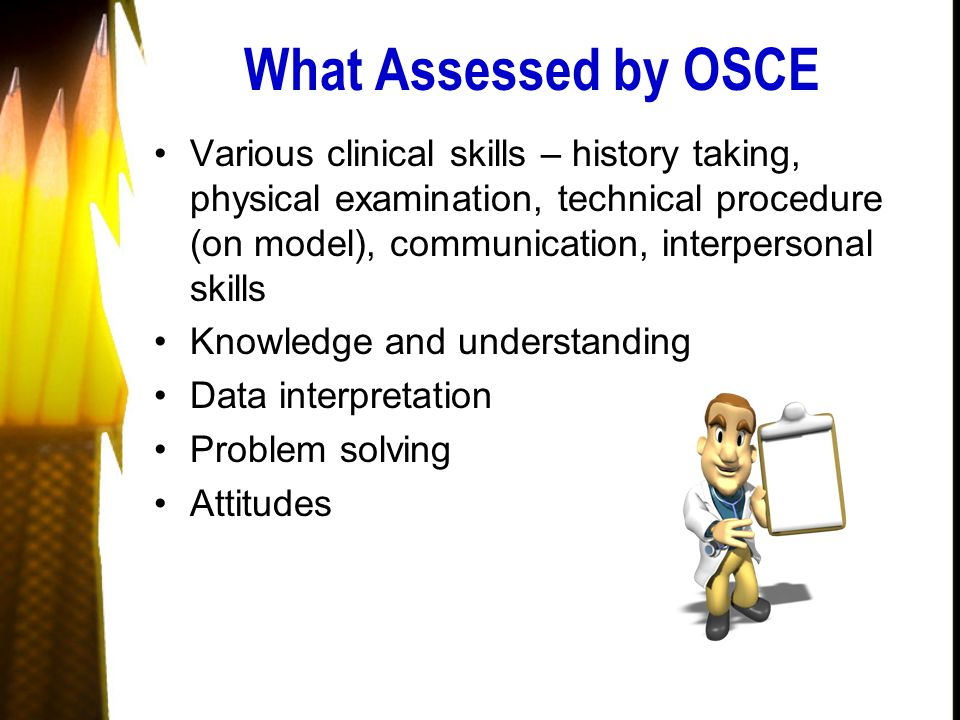 What Assessed by OSCE Various clinical skills – history taking, physical examination, technical procedure (on model), communication, interpersonal skills Knowledge and understanding Data interpretation Problem solving Attitudes