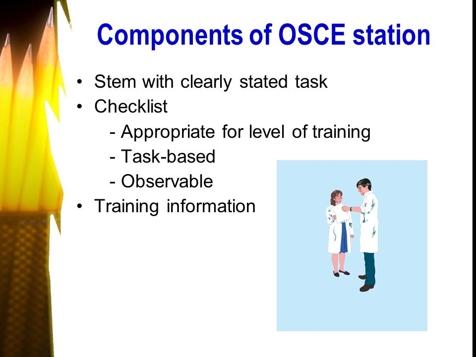 Components of OSCE station Stem with clearly stated task Checklist - Appropriate for level of training - Task-based - Observable Training information