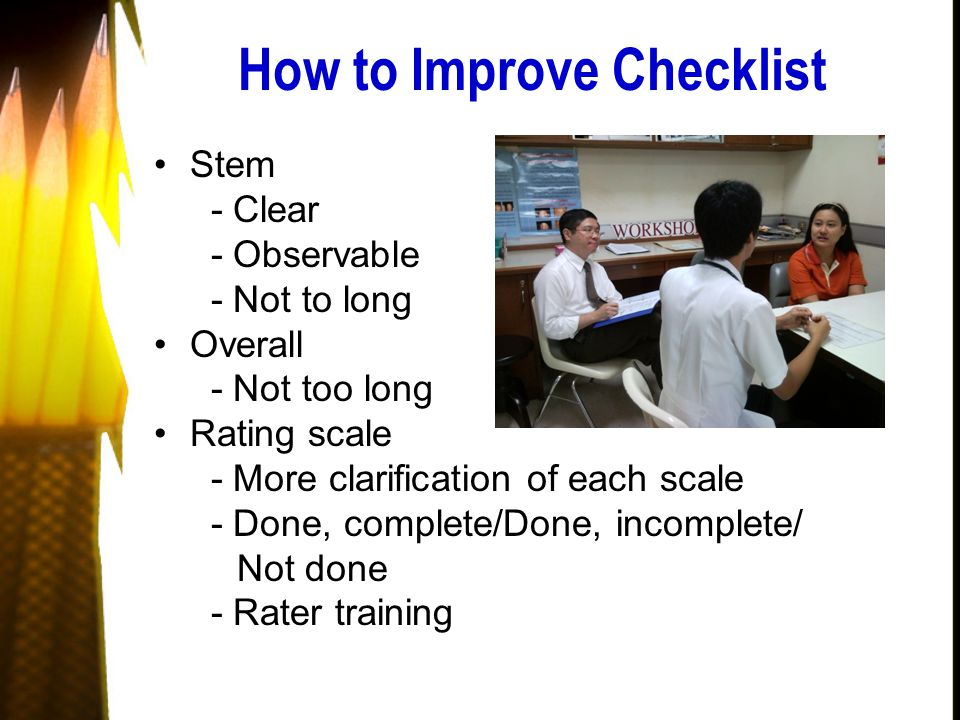 How to Improve Checklist Stem - Clear - Observable - Not to long Overall - Not too long Rating scale - More clarification of each scale - Done, complete/Done, incomplete/ Not done - Rater training