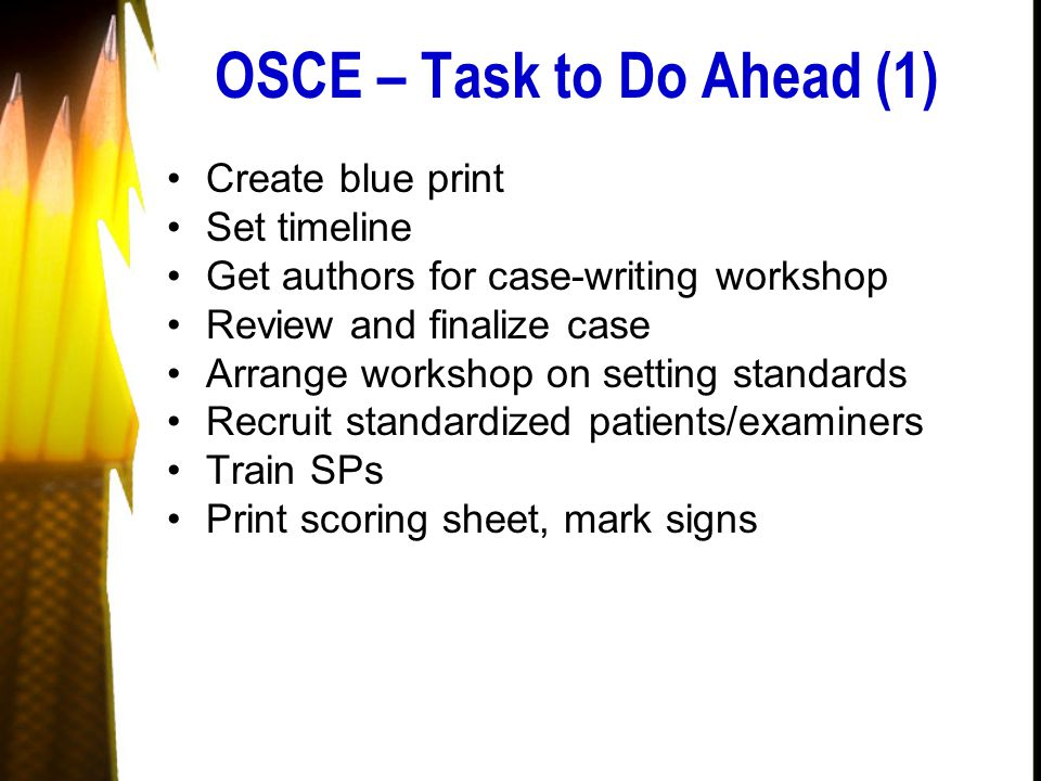 OSCE – Task to Do Ahead (1) Create blue print Set timeline Get authors for case-writing workshop Review and finalize case Arrange workshop on setting standards Recruit standardized patients/examiners Train SPs Print scoring sheet, mark signs