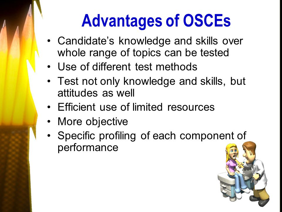 Advantages of OSCEs Candidate's knowledge and skills over whole range of topics can be tested Use of different test methods Test not only knowledge and skills, but attitudes as well Efficient use of limited resources More objective Specific profiling of each component of performance