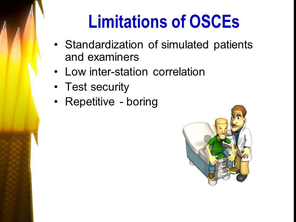 Limitations of OSCEs Standardization of simulated patients and examiners Low inter-station correlation Test security Repetitive - boring
