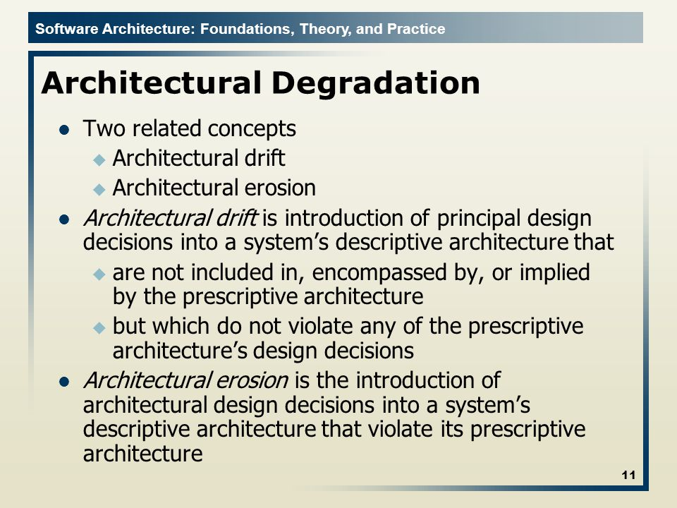 Software Architecture: Foundations, Theory, and Practice Architectural Degradation Two related concepts u Architectural drift u Architectural erosion Architectural drift is introduction of principal design decisions into a system's descriptive architecture that u are not included in, encompassed by, or implied by the prescriptive architecture u but which do not violate any of the prescriptive architecture's design decisions Architectural erosion is the introduction of architectural design decisions into a system's descriptive architecture that violate its prescriptive architecture 11