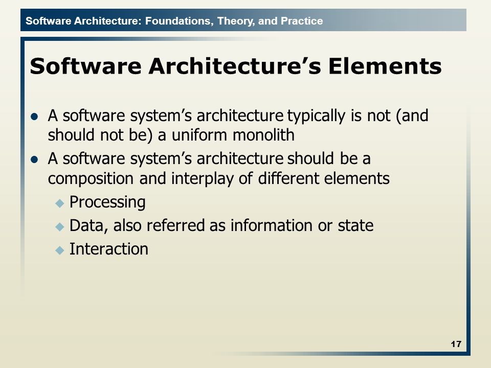 Software Architecture: Foundations, Theory, and Practice Software Architecture's Elements A software system's architecture typically is not (and should not be) a uniform monolith A software system's architecture should be a composition and interplay of different elements u Processing u Data, also referred as information or state u Interaction 17