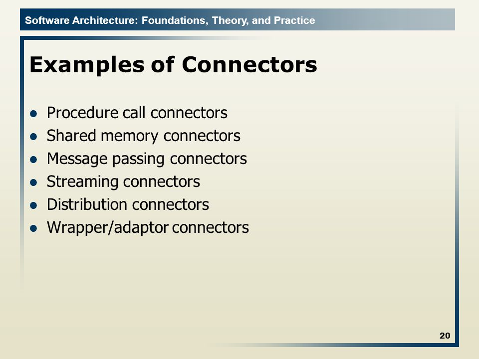 Software Architecture: Foundations, Theory, and Practice Examples of Connectors Procedure call connectors Shared memory connectors Message passing connectors Streaming connectors Distribution connectors Wrapper/adaptor connectors 20