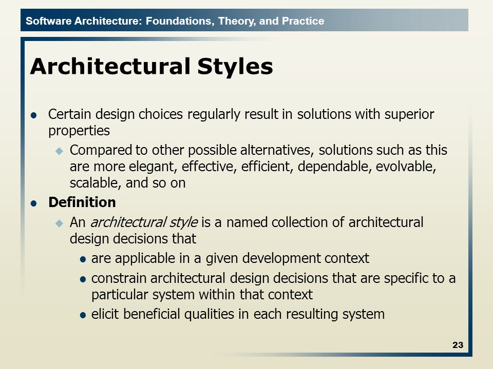 Software Architecture: Foundations, Theory, and Practice Architectural Styles Certain design choices regularly result in solutions with superior properties u Compared to other possible alternatives, solutions such as this are more elegant, effective, efficient, dependable, evolvable, scalable, and so on Definition u An architectural style is a named collection of architectural design decisions that are applicable in a given development context constrain architectural design decisions that are specific to a particular system within that context elicit beneficial qualities in each resulting system 23
