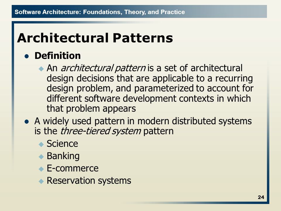 Software Architecture: Foundations, Theory, and Practice Architectural Patterns Definition u An architectural pattern is a set of architectural design decisions that are applicable to a recurring design problem, and parameterized to account for different software development contexts in which that problem appears A widely used pattern in modern distributed systems is the three-tiered system pattern u Science u Banking u E-commerce u Reservation systems 24