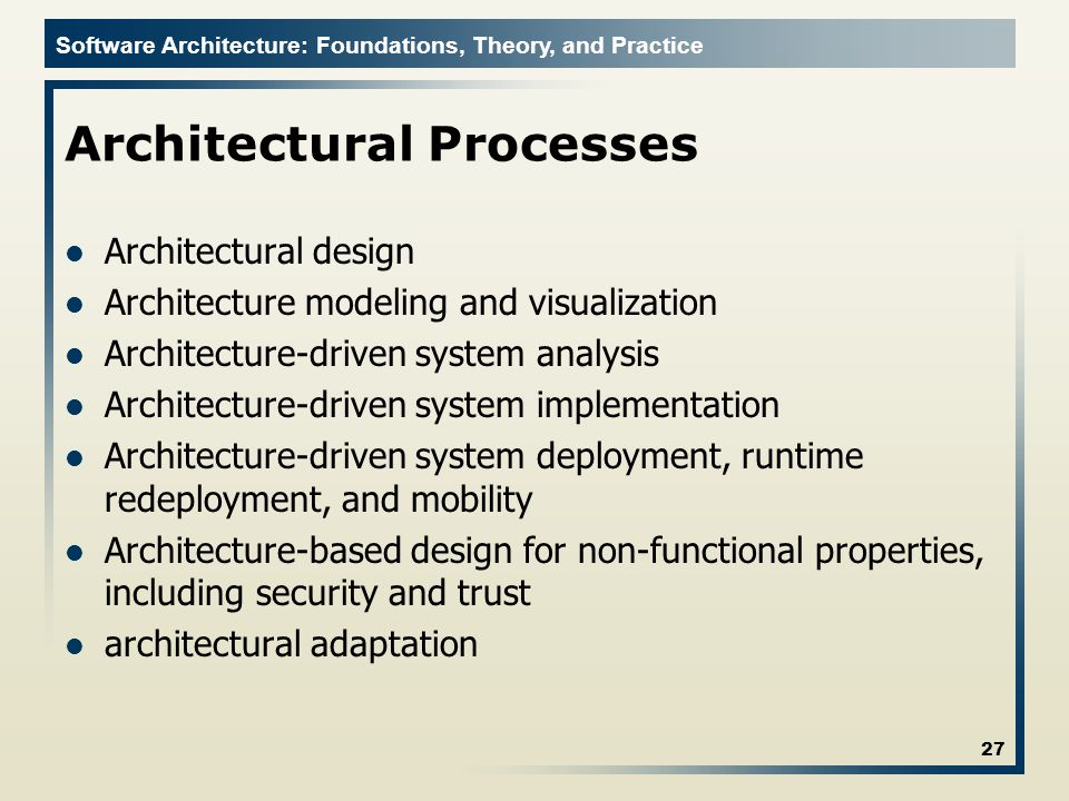 Software Architecture: Foundations, Theory, and Practice Architectural Processes Architectural design Architecture modeling and visualization Architecture-driven system analysis Architecture-driven system implementation Architecture-driven system deployment, runtime redeployment, and mobility Architecture-based design for non-functional properties, including security and trust architectural adaptation 27