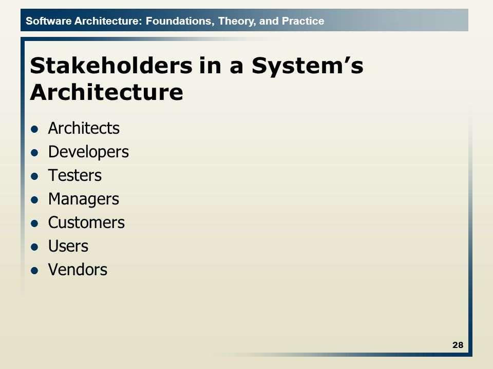 Software Architecture: Foundations, Theory, and Practice Stakeholders in a System's Architecture Architects Developers Testers Managers Customers Users Vendors 28