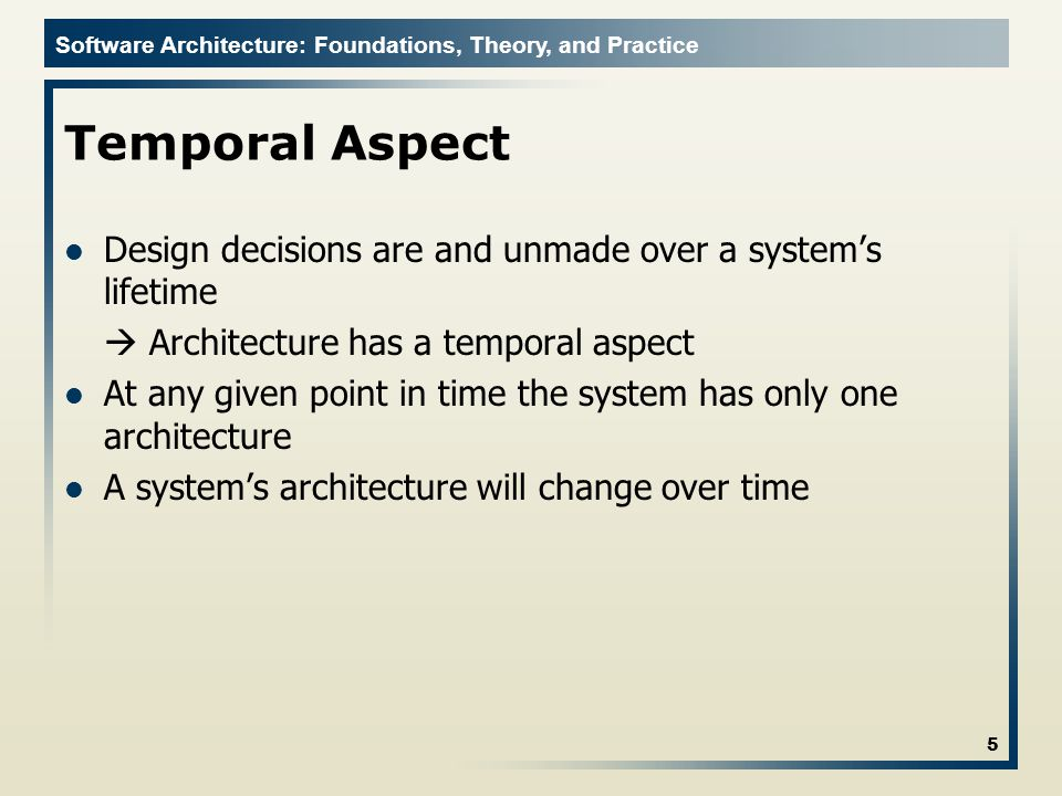 Software Architecture: Foundations, Theory, and Practice Temporal Aspect Design decisions are and unmade over a system's lifetime  Architecture has a temporal aspect At any given point in time the system has only one architecture A system's architecture will change over time 5