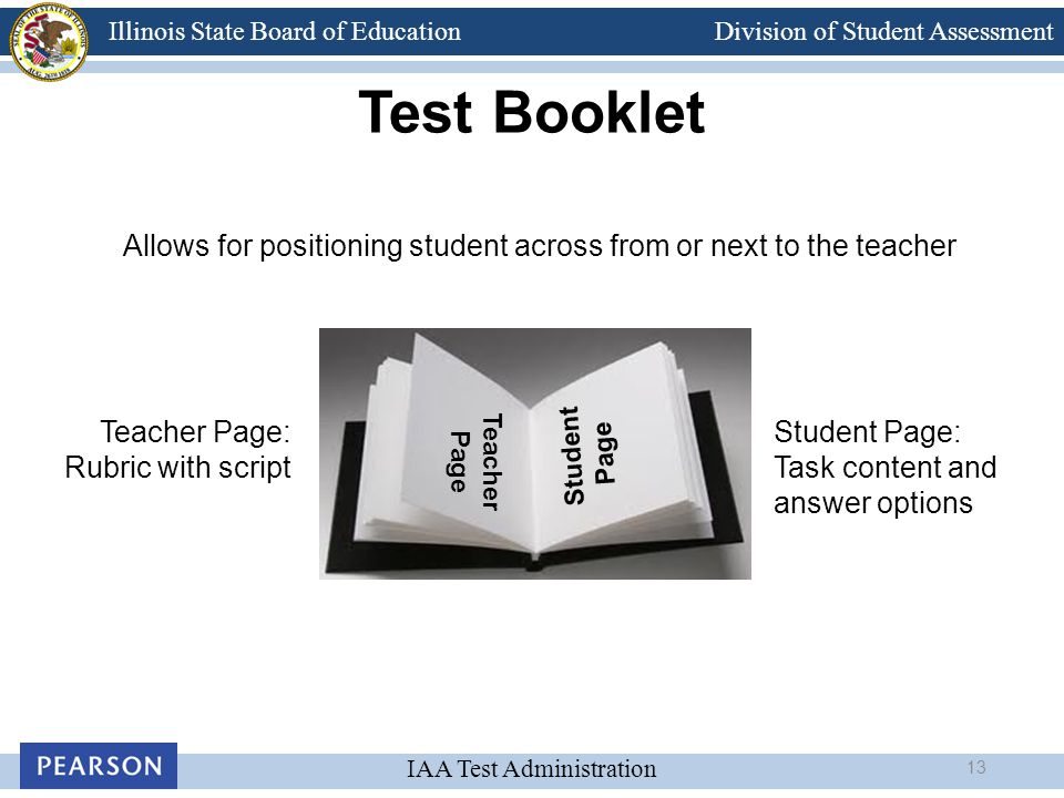 Division of Student Assessment IAA Test Administration Illinois State Board of Education Test Booklet Allows for positioning student across from or ne