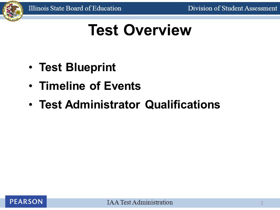 Division of Student Assessment IAA Test Administration Illinois State Board of Education Test Overview Test Blueprint Timeline of Events Test Administ