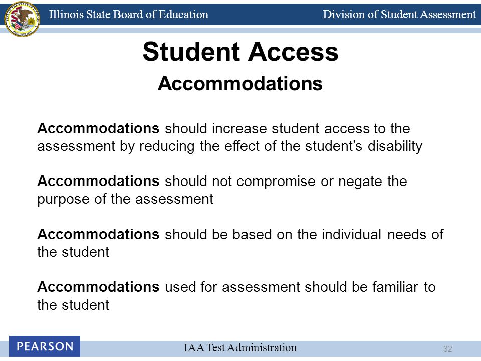 Division of Student Assessment IAA Test Administration Illinois State Board of Education Student Access Accommodations Accommodations should increase