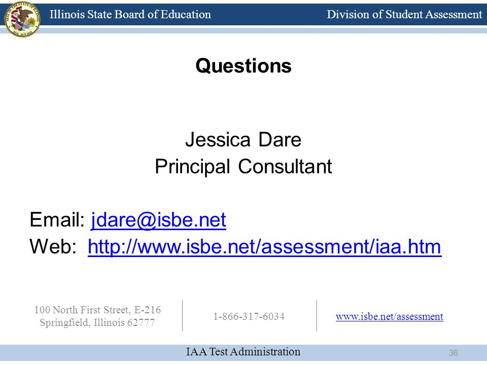 Division of Student Assessment IAA Test Administration Illinois State Board of Education Questions Jessica Dare Principal Consultant Email: jdare@isbe