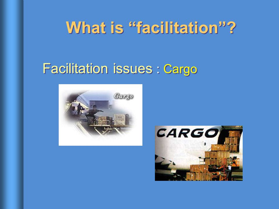 What is facilitation ? Facilitation issues : Cargo