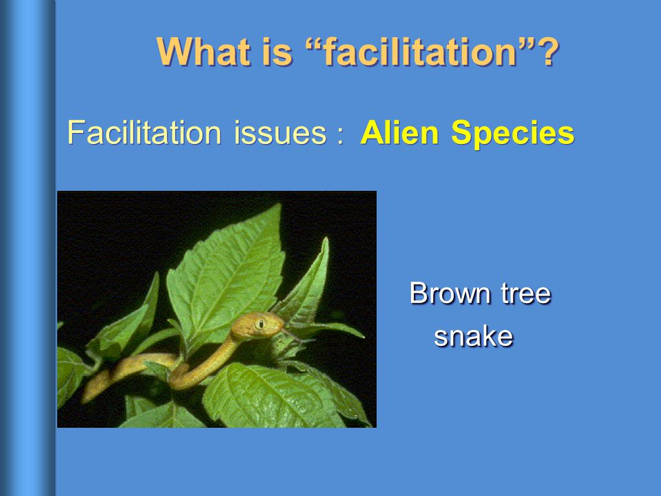 "What is ""facilitation""? Facilitation issues : Alien Species Brown tree snake"