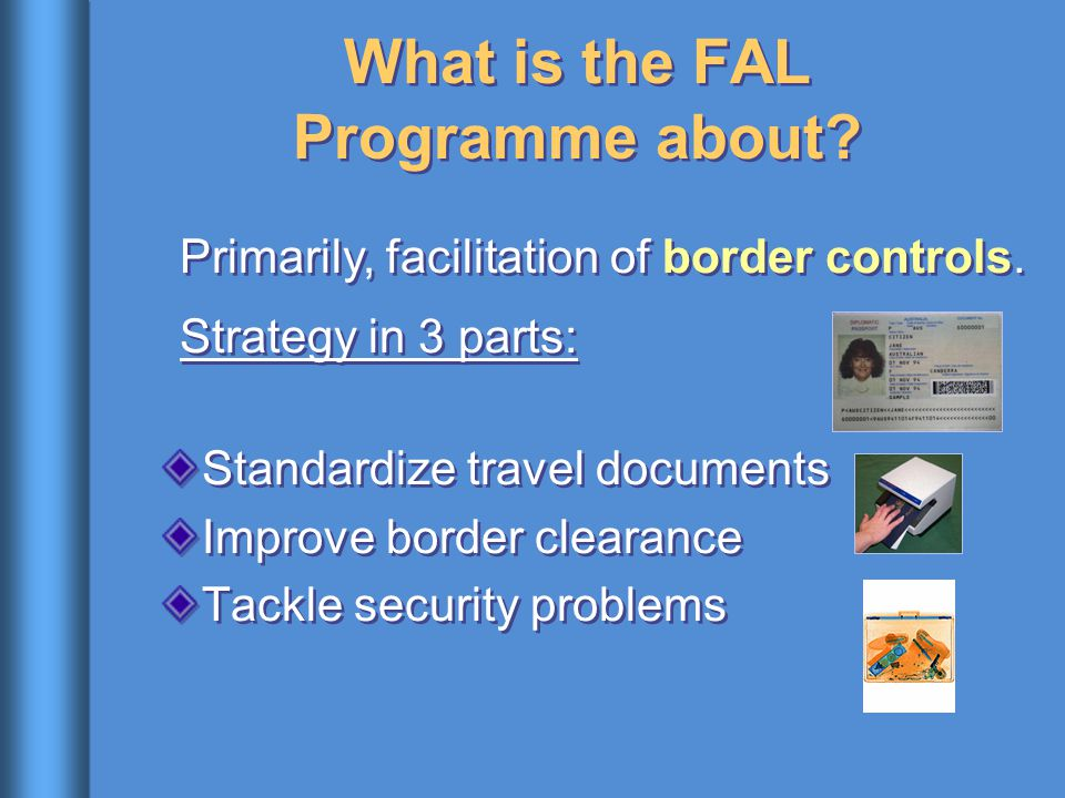 What is the FAL Programme about? Standardize travel documents Improve border clearance Tackle security problems Standardize travel documents Improve b