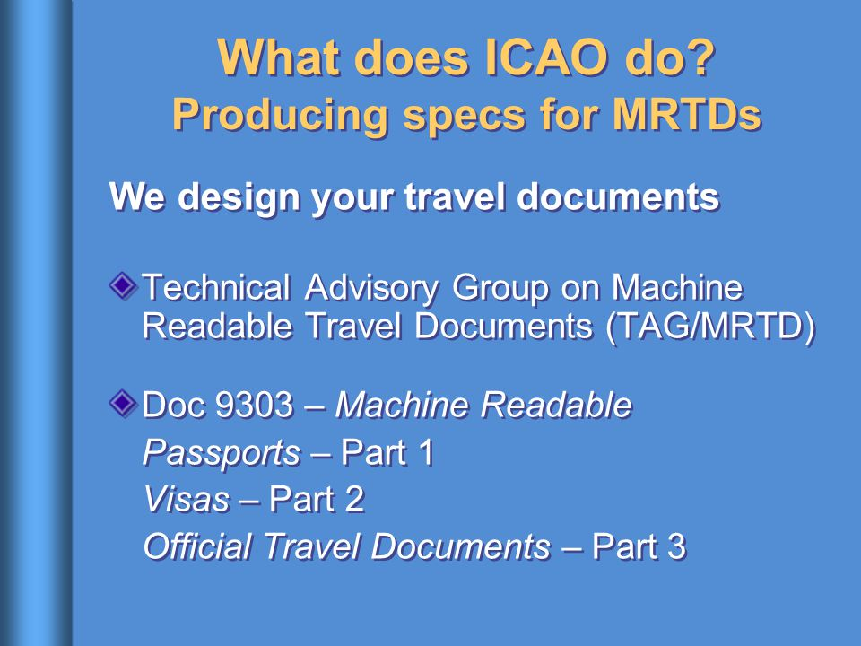 What does ICAO do? Producing specs for MRTDs We design your travel documents Technical Advisory Group on Machine Readable Travel Documents (TAG/MRTD)