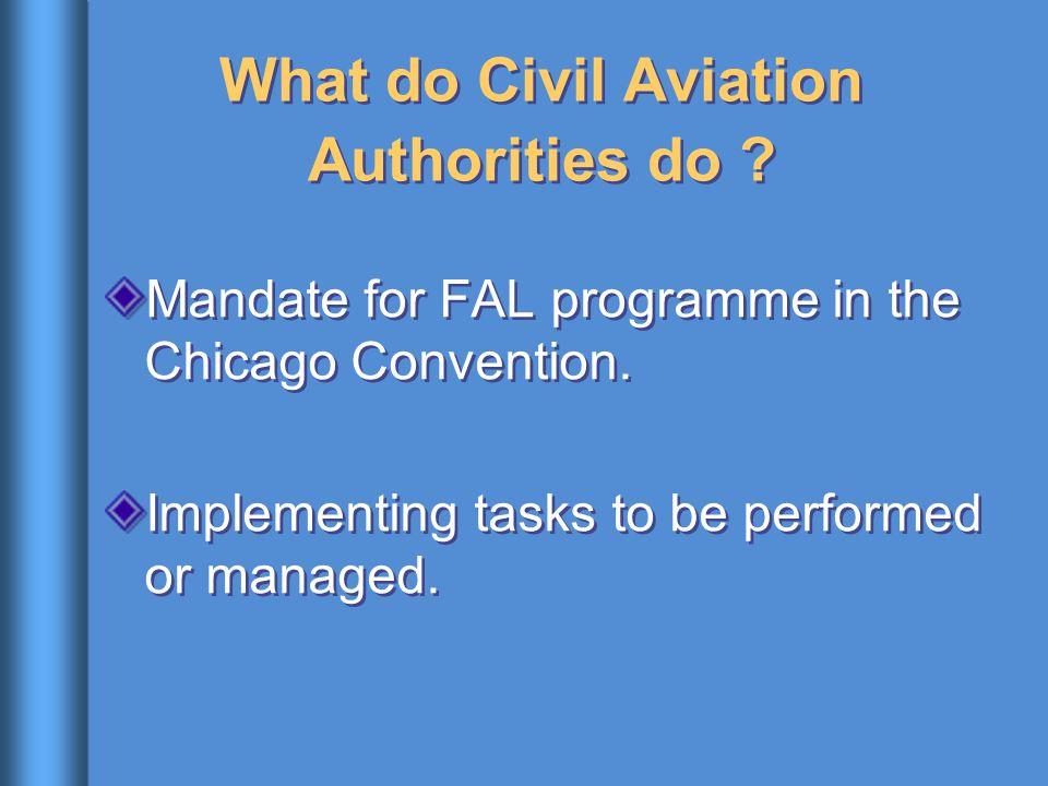 What do Civil Aviation Authorities do ? Mandate for FAL programme in the Chicago Convention. Implementing tasks to be performed or managed. Mandate fo