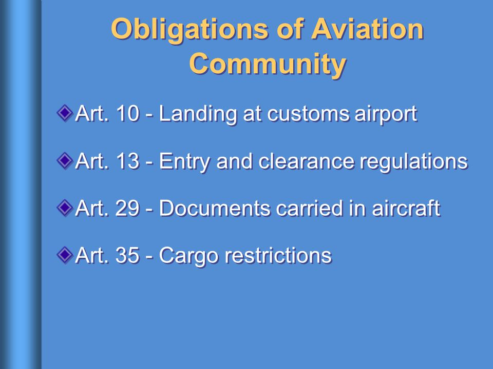 Obligations of Aviation Community Art. 10 - Landing at customs airport Art. 13 - Entry and clearance regulations Art. 29 - Documents carried in aircra