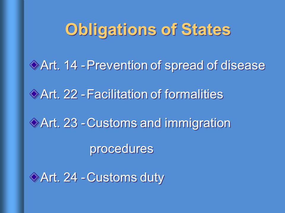 Obligations of States Art. 14 -Prevention of spread of disease Art. 22 -Facilitation of formalities Art. 23 -Customs and immigration procedures Art. 2