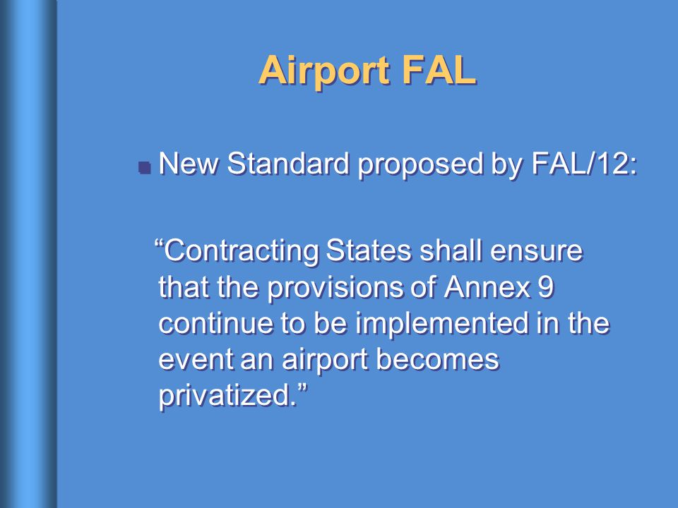 "Airport FAL New Standard proposed by FAL/12: ""Contracting States shall ensure that the provisions of Annex 9 continue to be implemented in the event a"