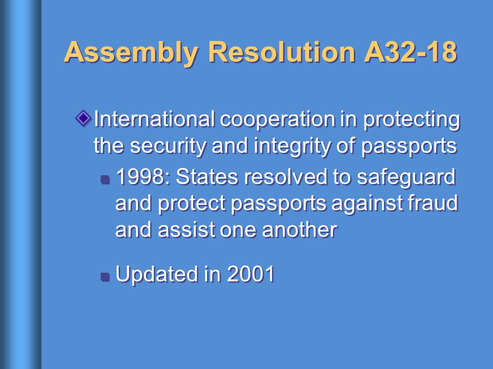Assembly Resolution A32-18 International cooperation in protecting the security and integrity of passports 1998: States resolved to safeguard and protect passports against fraud and assist one another Updated in 2001 International cooperation in protecting the security and integrity of passports 1998: States resolved to safeguard and protect passports against fraud and assist one another Updated in 2001