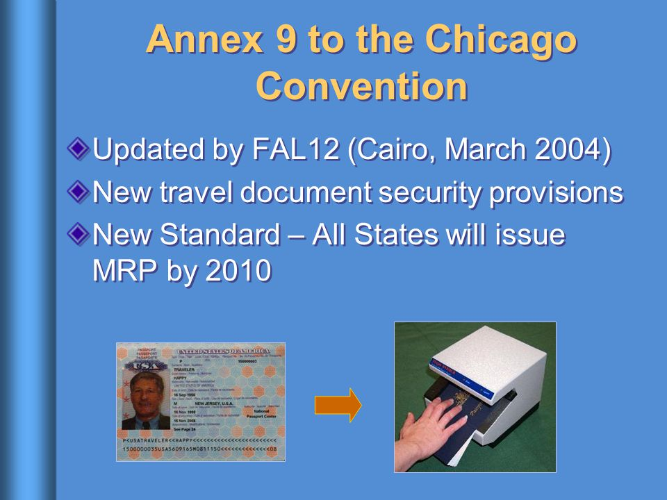 Annex 9 to the Chicago Convention Updated by FAL12 (Cairo, March 2004) New travel document security provisions New Standard – All States will issue MRP by 2010 Updated by FAL12 (Cairo, March 2004) New travel document security provisions New Standard – All States will issue MRP by 2010