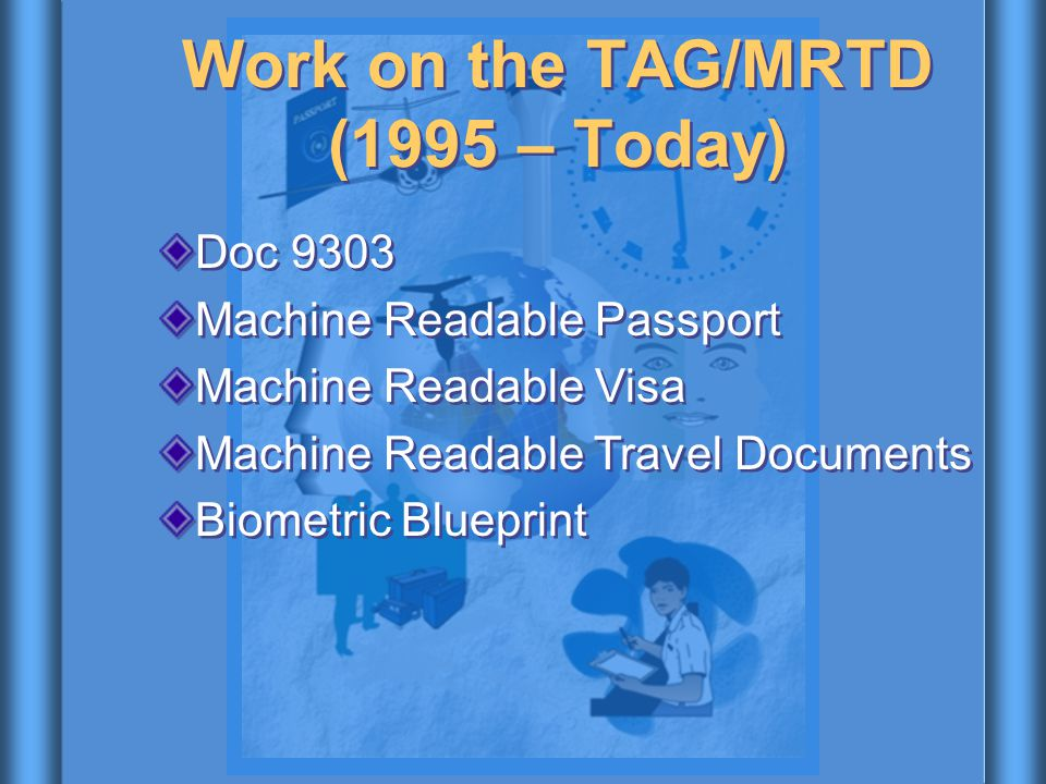 Work on the TAG/MRTD (1995 – Today) Doc 9303 Machine Readable Passport Machine Readable Visa Machine Readable Travel Documents Biometric Blueprint Doc