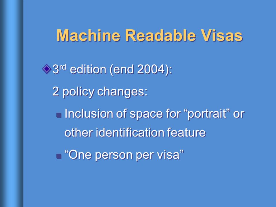 "Machine Readable Visas 3 rd edition (end 2004): 2 policy changes: Inclusion of space for ""portrait"" or other identification feature ""One person per vi"