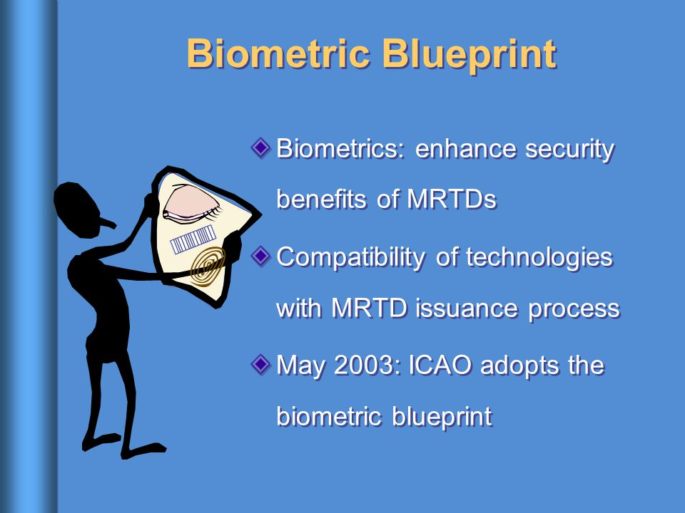 Biometric Blueprint Biometrics: enhance security benefits of MRTDs Compatibility of technologies with MRTD issuance process May 2003: ICAO adopts the