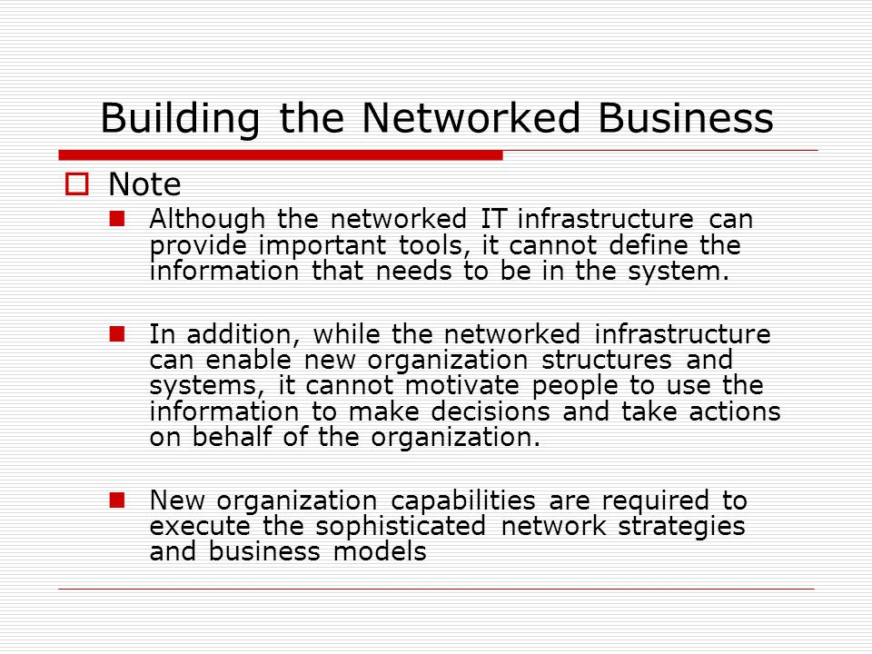 Building the Networked Business  Note Although the networked IT infrastructure can provide important tools, it cannot define the information that needs to be in the system.